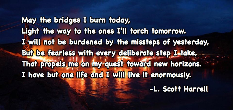 May the Bridges I Burn Today Light the Way to Ones I'll Torch Tomorrow!